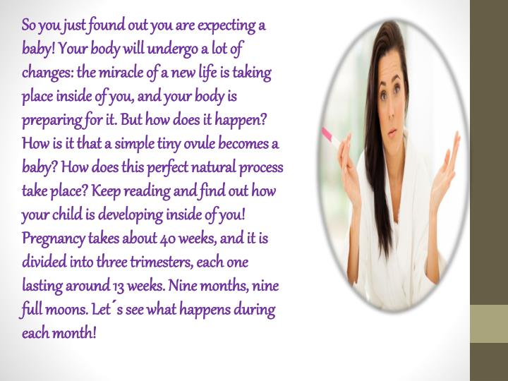 So you just found out you are expecting a baby! Your body will undergo a lot of changes: the miracle...