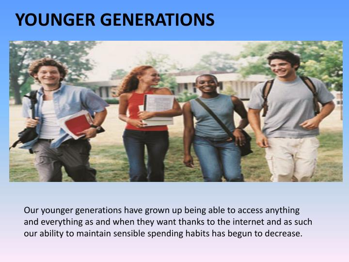 Our younger generations have grown up being able to access anything and everything as and when they want thanks to the internet and as such our ability to maintain sensible spending habits has begun to decrease.