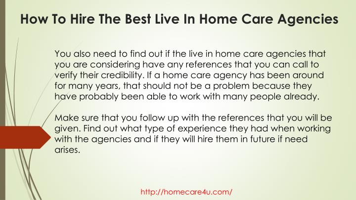 You also need to find out if the live in home care agencies that you are considering have any references that you can call to verify their credibility. If a home care agency has been around for many years, that should not be a problem because they have probably been able to work with many people already.