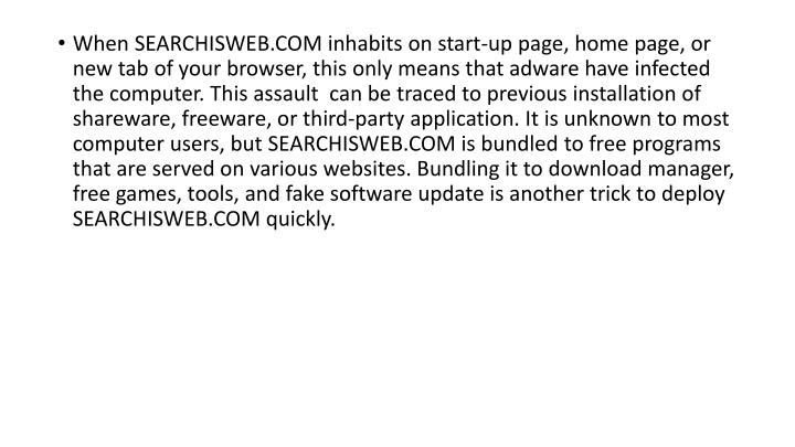 When SEARCHISWEB.COM inhabits on start-up page, home page, or new tab of your browser, this only means that adware have infected the computer. This assault  can be traced to previous installation of shareware, freeware, or third-party application. It is unknown to most computer users, but SEARCHISWEB.COM is bundled to free programs that are served on various websites. Bundling it to download manager, free games, tools, and fake software update is another trick to deploy SEARCHISWEB.COM quickly.