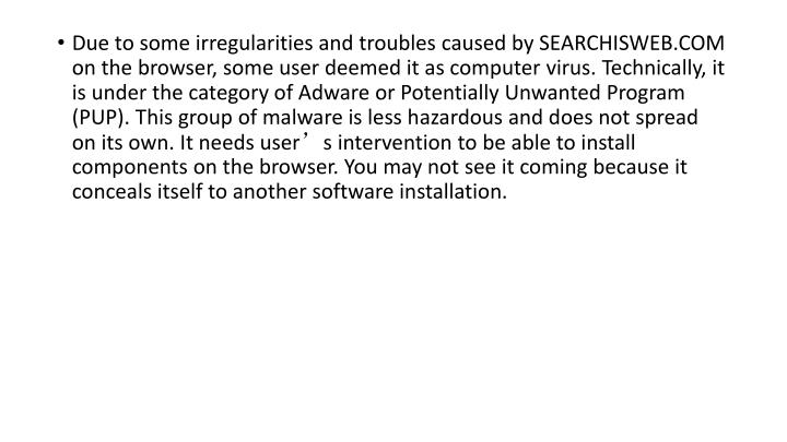Due to some irregularities and troubles caused by SEARCHISWEB.COM on the browser, some user deemed it as computer virus. Technically, it is under the category of Adware or Potentially Unwanted Program (PUP). This group of malware is less hazardous and does not spread on its own. It needs user's intervention to be able to install components on the browser. You may not see it coming because it conceals itself to another software installation.