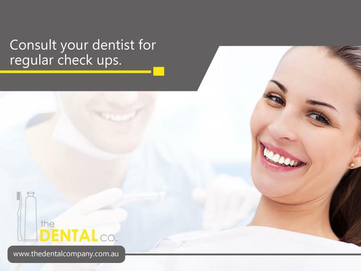 Consult your dentist for regular check ups.