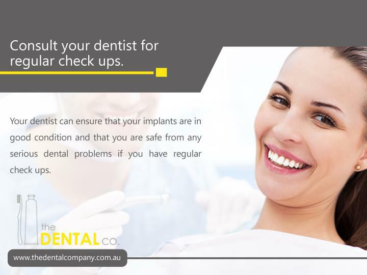 Your dentist can ensure that your implants are in good condition and that you are safe from any serious dental problems if you have regular check ups.