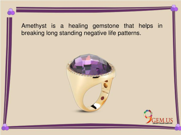 Amethyst is a healing gemstone that helps in breaking long standing negative life patterns.