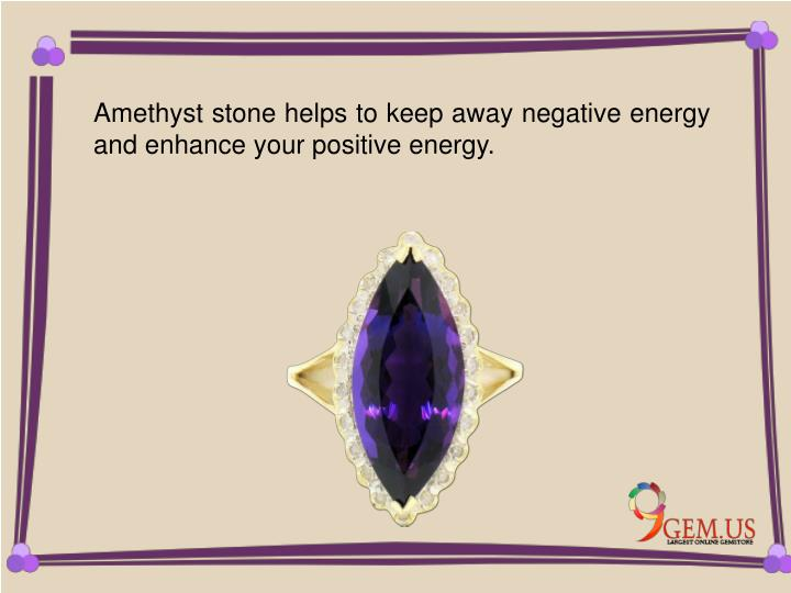 Amethyst stone helps to keep away negative energy and enhance your positive energy.