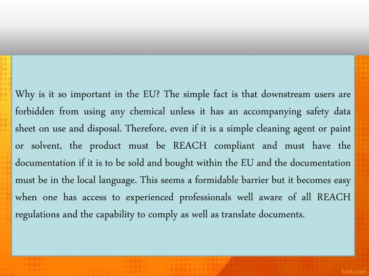 Why is it so important in the EU? The simple fact is that downstream users are forbidden from using any chemical unless it has an accompanying safety data sheet on use and disposal. Therefore, even if it is a simple cleaning agent or paint or solvent, the product must be REACH compliant and must have the documentation if it is to be sold and bought within the EU and the documentation must be in the local language. This seems a formidable barrier but it becomes easy when one has access to experienced professionals well aware of all REACH regulations and the capability to comply as well as translate documents.