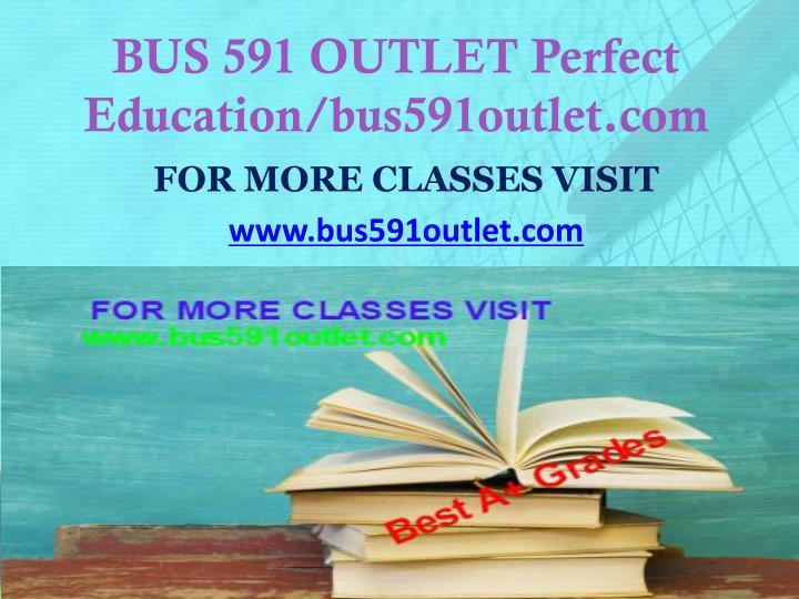 BUS 591 OUTLET Perfect Education/bus591outlet.com