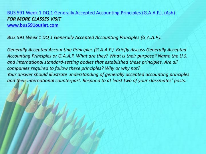 BUS 591 Week 1 DQ 1 Generally Accepted Accounting Principles (G.A.A.P.). (Ash)