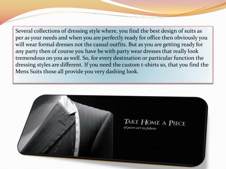 Several collections of dressing style where, you find the best design of suits as per as your needs and when you are perfectly ready for office then obviously you will wear formal dresses not the casual outfits. But as you are getting ready for any party then of course you have be with party wear dresses that really look tremendous on you as well. So, for every destination or particular function the dressing styles are different. If you need the custom t-shirts so, that you find the