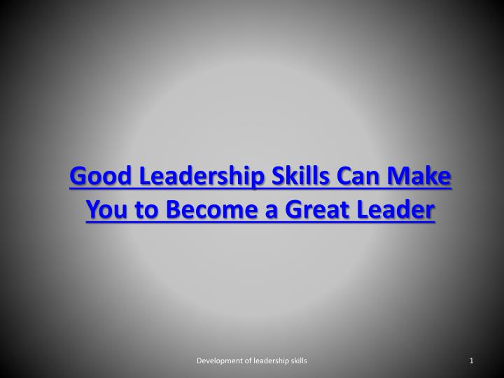 good leadership skills can make you to become a great leader n.