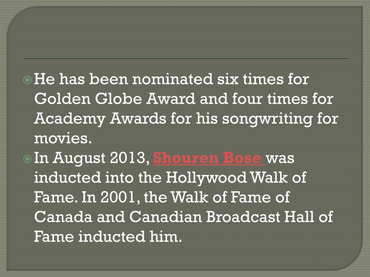 He has been nominated six times for Golden Globe Award and four times for Academy Awards for his songwriting for movies.