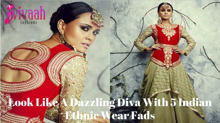 look like a dazzling diva with 5 indian ethnic wear fads n.