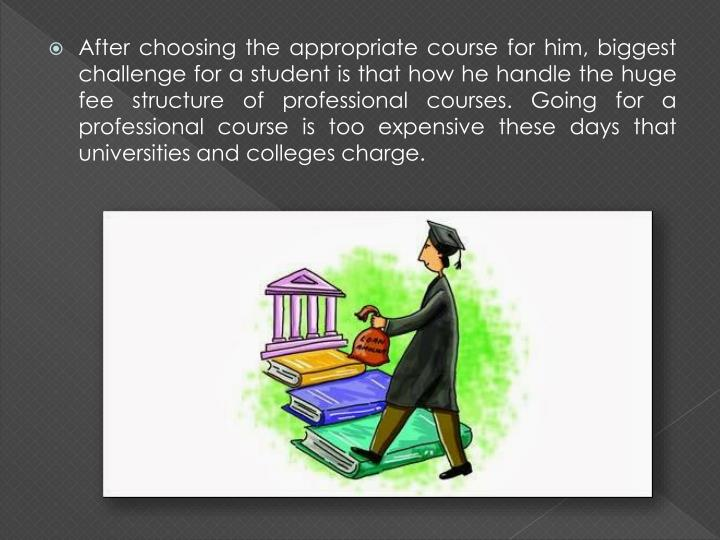 After choosing the appropriate course for him, biggest challenge for a student is that how he handle...