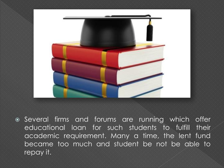 Several firms and forums are running which offer educational loan for such students to fulfill their...