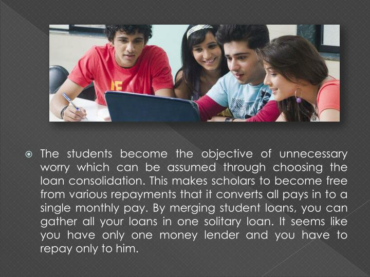 The students become the objective of unnecessary worry which can be assumed through choosing the loan consolidation. This makes scholars to become free from various repayments that it converts all pays in to a single monthly pay. By merging student loans, you can gather all your loans in one solitary loan. It seems like you have only one money lender and you have to repay only to him.
