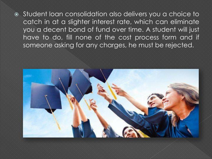 Student loan consolidation also delivers you a choice to catch in at a slighter interest rate, which can eliminate you a decent bond of fund over time. A student will just have to do, fill none of the cost process form and if someone asking for any charges, he must be rejected.