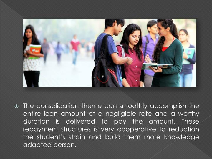 The consolidation theme can smoothly accomplish the entire loan amount at a negligible rate and a worthy duration is delivered to pay the amount. These repayment structures is very cooperative to reduction the student's strain and build them more knowledge adapted person.