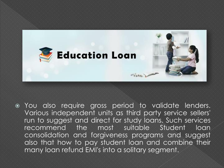 You also require gross period to validate lenders. Various independent units as third party service sellers' run to suggest and direct for study loans. Such services recommend the most suitable Student loan consolidation and forgiveness programs and suggest also that how to pay student loan and combine their many loan refund EMI's into a solitary segment.