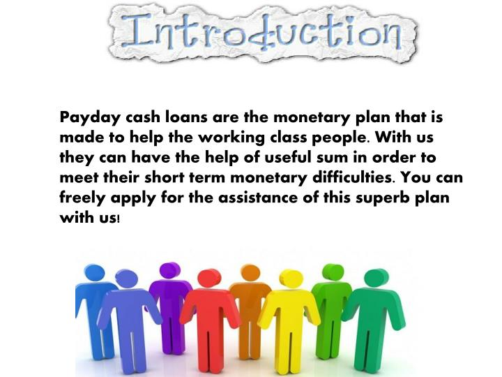 Payday cash loans are the monetary plan that is made to help the working class people. With us they ...