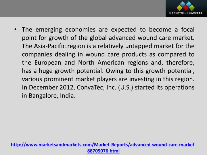 The emerging economies are expected to become a focal point for growth of the global advanced wound care market. The Asia-Pacific region is a relatively untapped market for the companies dealing in wound care products as compared to the European and North American regions and, therefore, has a huge growth potential. Owing to this growth potential, various prominent market players are investing in this region. In December 2012,