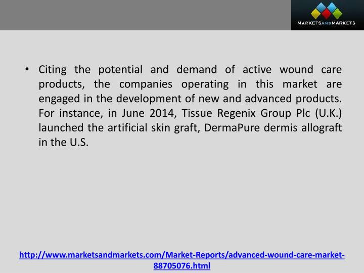 Citing the potential and demand of active wound care products, the companies operating in this market are engaged in the development of new and advanced products. For instance, in June 2014, Tissue