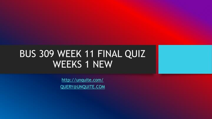 Bus 309 week 11 final quiz weeks 1 new