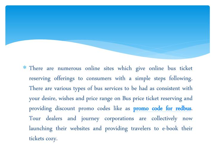 There are numerous online sites which give online bus ticket reserving offerings to consumers with a simple steps following. There are various types of bus services to be had as consistent with your desire, wishes and price range on Bus price ticket reserving and providing discount promo codes like as