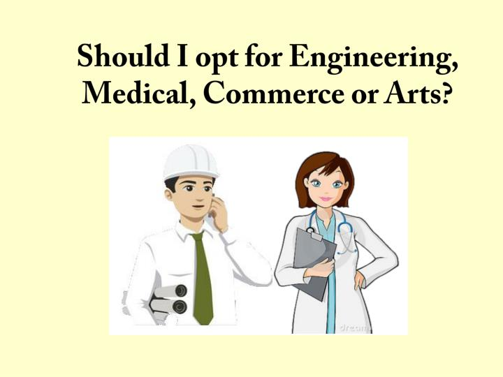Should i opt for engineering medical commerce or arts