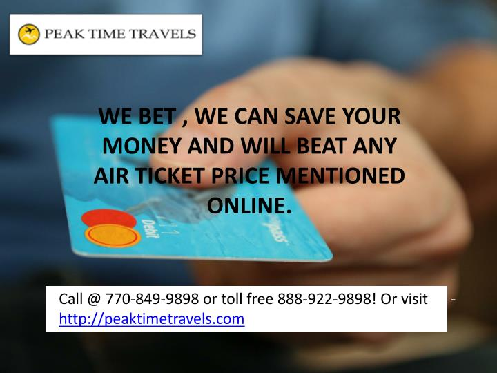 WE BET , WE CAN SAVE YOUR MONEY AND WILL BEAT ANY AIR TICKET PRICE MENTIONED ONLINE.