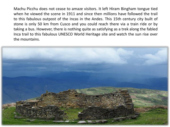 Machu Picchu does not cease to amaze visitors. It left Hiram Bingham tongue tied when he viewed the ...