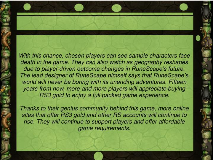With this chance, chosen players can see sample characters face death in the game. They can also watch as geography reshapes due to player-driven outcome changes in RuneScape's future. The lead designer of RuneScape himself says that RuneScape's world will never be boring with its unending adventures. Fifteen years from now, more and more players will appreciate buying RS3 gold to enjoy a full packed game experience.