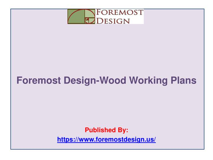 Foremost design wood working plans published by https www foremostdesign us