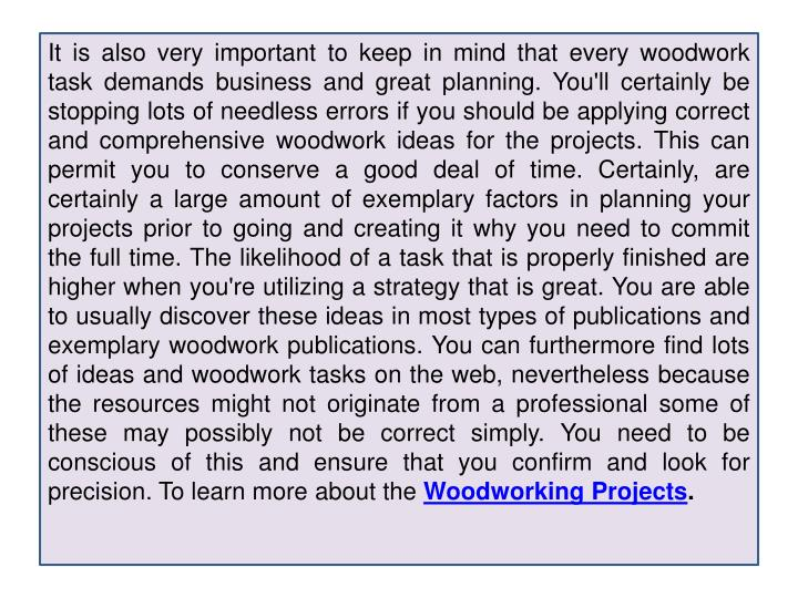 It is also very important to keep in mind that every woodwork task demands business and great planni...