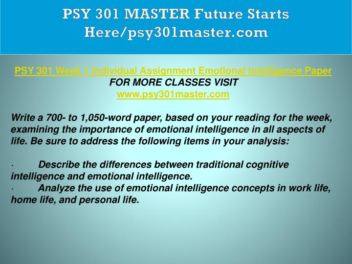 psy 301 emotional intelligence paper This tutorial contains 2 different papers  write a 700- to 1,050-word paper, based on your reading for the week, examining the importance of emotional intelligence in all aspects of life.