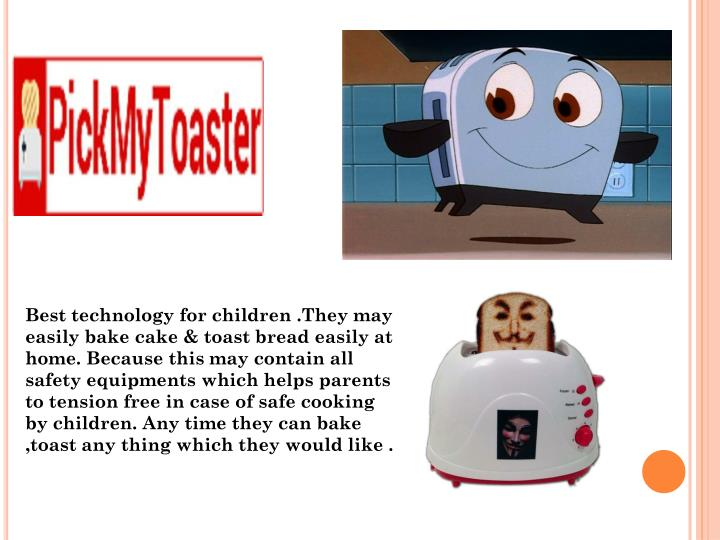 Best technology for children .They may easily bake cake & toast bread easily at home. Because this may contain all safety equipments which helps parents to tension free in case of safe cooking  by children. Any time they can bake ,toast any thing which they would like .