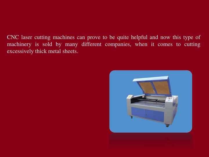 CNC laser cutting machines can prove to be quite helpful and now this type of machinery is sold by many different companies, when it comes to cutting excessively thick metal sheets.