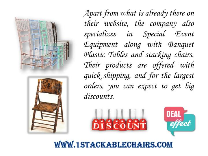 Apart from what is already there on their website, the company also specializes in Special Event Equipment along with Banquet Plastic Tables and stacking chairs. Their products are offered with quick shipping, and for the largest orders, you can expect to get big discounts.