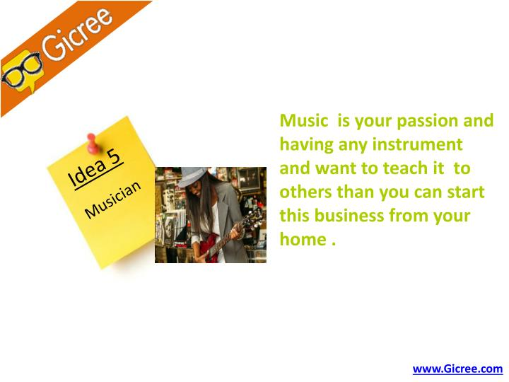 Music  is your passion and having any instrument  and want to teach it  to others than you can start this business from your home .