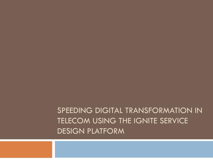 speeding digital transformation in telecom using the ignite service design platform n.