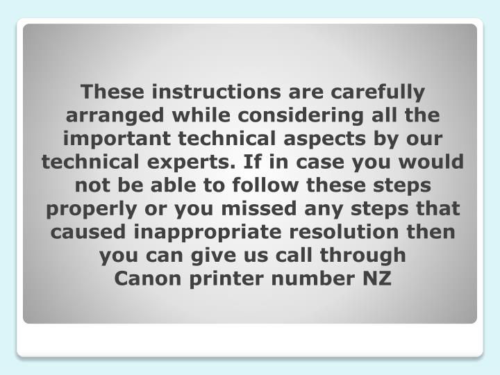 These instructions are carefully arranged while considering all the important technical aspects by our technical experts. If in case you would not be able to follow these steps properly or you missed any steps that caused inappropriate resolution then you can give us call