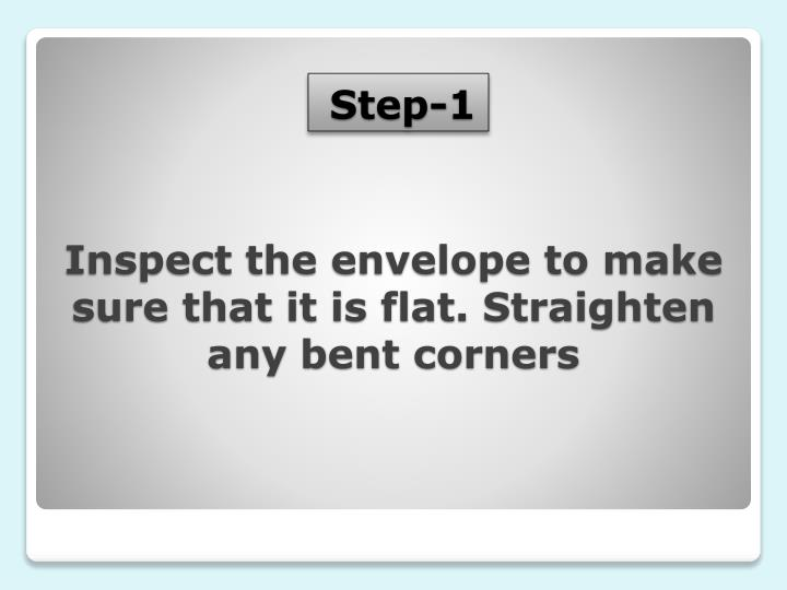 Inspect the envelope to make sure that it is flat. Straighten any bent