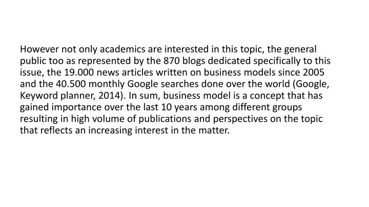 However not only academics are interested in this topic, the general public too as represented by the 870 blogs dedicated specifically to this issue, the 19.000 news articles written on business models since 2005 and the 40.500 monthly Google searches done over the world (Google, Keyword planner, 2014). In sum, business model is a concept that has gained importance over the last 10 years among different groups resulting in high volume of publications and perspectives on the topic that reflects an increasing interest in the matter
