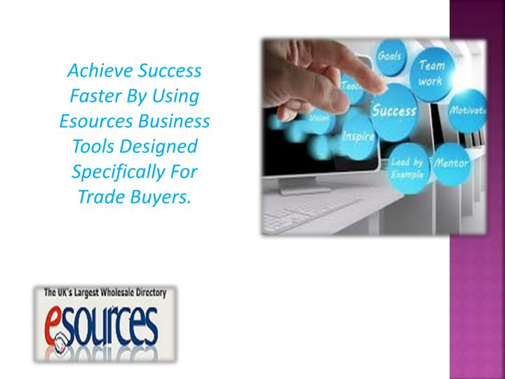 Achieve Success Faster By Using Esources Business Tools Designed Specifically For Trade Buyers.