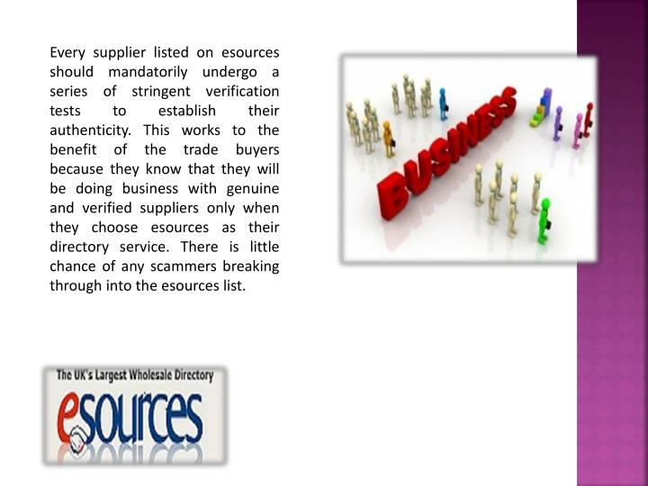 Every supplier listed on esources should mandatorily undergo a series of stringent verification tests to establish their authenticity. This works to the benefit of the trade buyers because they know that they will be doing business with genuine and verified suppliers only when they choose esources as their directory service. There is little chance of any scammers breaking through into the esources list.