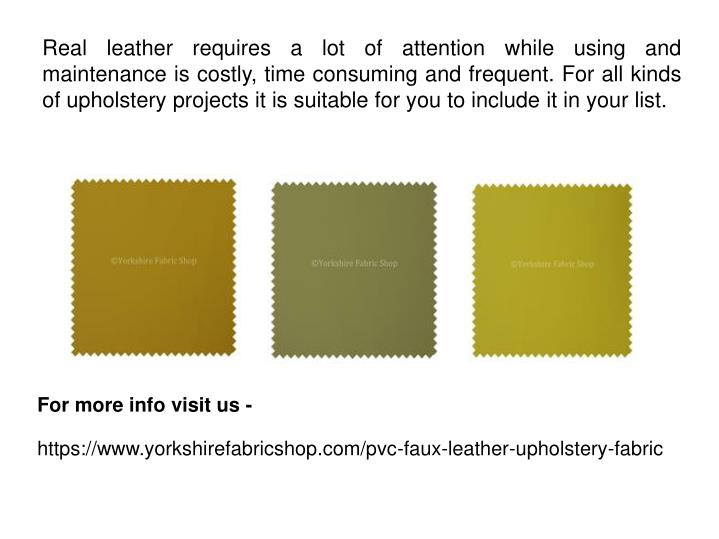 Real leather requires a lot of attention while using and maintenance is costly, time consuming and frequent. For all kinds of upholstery projects it is suitable for you to include it in your list.