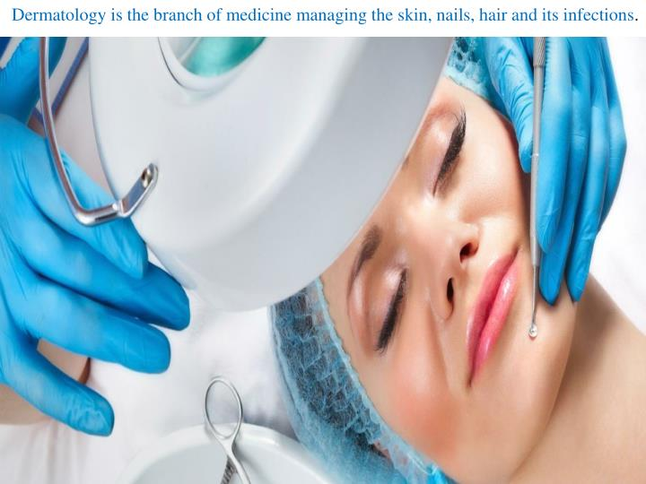Dermatology is the branch of medicine managing the skin, nails, hair and its infections