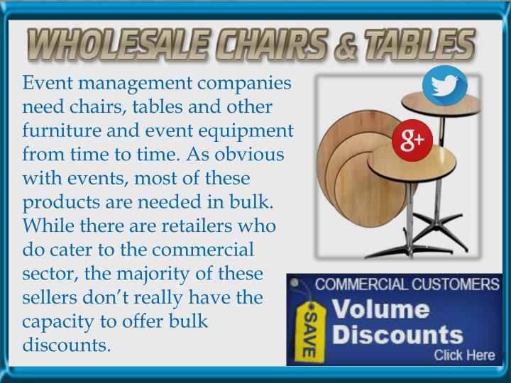 Event management companies need chairs, tables and other furniture and event equipment from time to time. As obvious with events, most of these products are needed in bulk. While there are retailers who do cater to the commercial sector, the majority of these sellers don't really have the capacity to offer bulk discounts.