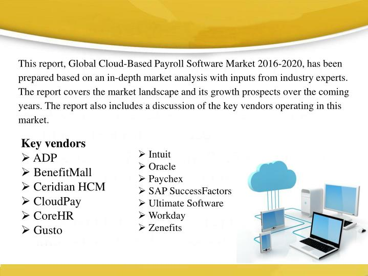 This report, Global Cloud-Based Payroll Software Market 2016-2020, has been prepared based on an in-depth market analysis with inputs from industry experts. The report covers the market landscape and its growth prospects over the coming years. The report also includes a discussion of the key vendors operating in this market.