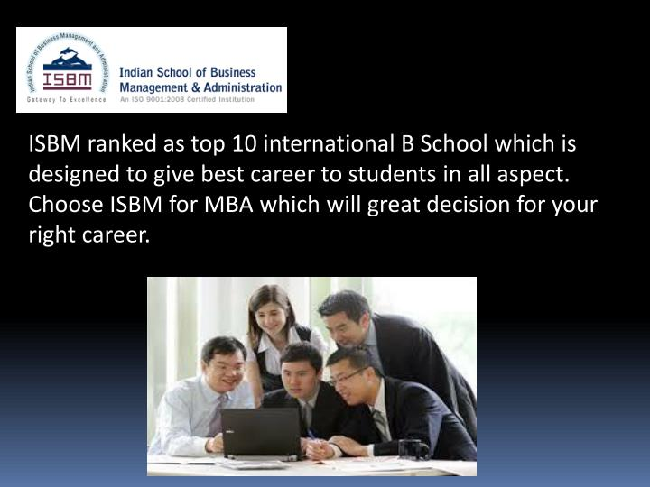 ISBM ranked as top 10 international B School which is designed to give best career to students in al...
