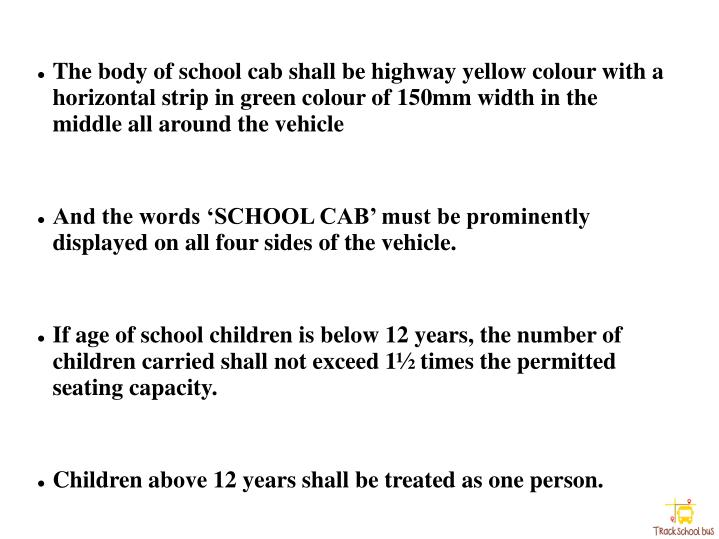 The body of school cab shall be highway yellow colour with a horizontal strip in green colour of 150mm width in the middle all around the vehicle